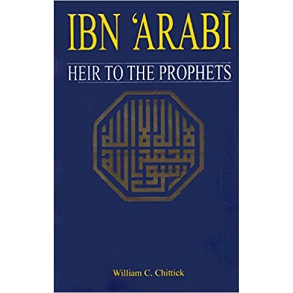 IBN ARABI- HEIR TO THE PROPHETS - Authors William C Chittick