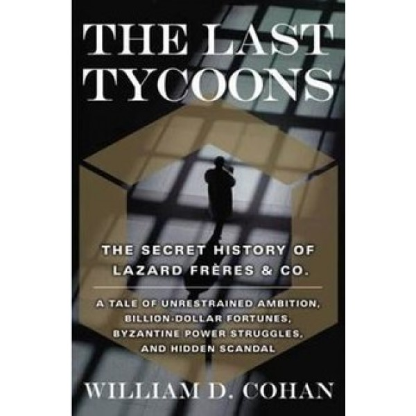 The Last Tycoons - The Secret History of Lazard Freres and Co